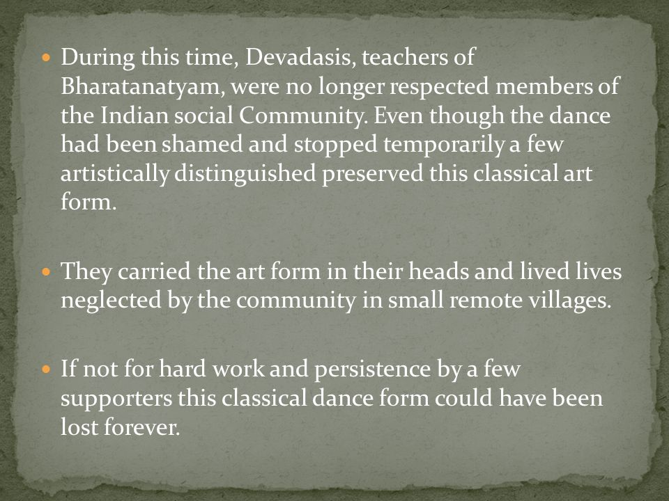 During this time, Devadasis, teachers of Bharatanatyam, were no longer respected members of the Indian social Community.