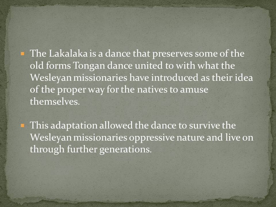  The Lakalaka is a dance that preserves some of the old forms Tongan dance united to with what the Wesleyan missionaries have introduced as their idea of the proper way for the natives to amuse themselves.