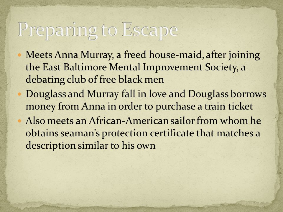 Meets Anna Murray, a freed house-maid, after joining the East Baltimore Mental Improvement Society, a debating club of free black men Douglass and Murray fall in love and Douglass borrows money from Anna in order to purchase a train ticket Also meets an African-American sailor from whom he obtains seaman's protection certificate that matches a description similar to his own