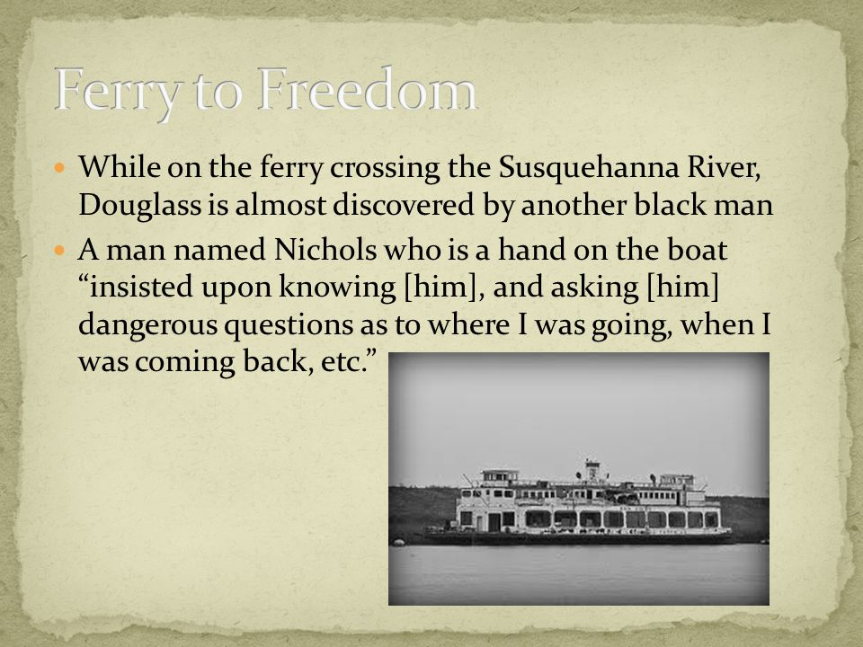 While on the ferry crossing the Susquehanna River, Douglass is almost discovered by another black man A man named Nichols who is a hand on the boat insisted upon knowing [him], and asking [him] dangerous questions as to where I was going, when I was coming back, etc.
