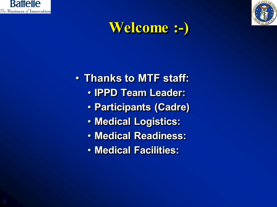 2 Welcome :-) Thanks to MTF staff:Thanks to MTF staff: IPPD Team Leader:IPPD Team Leader: Participants (Cadre)Participants (Cadre) Medical Logistics:Medical Logistics: Medical Readiness:Medical Readiness: Medical Facilities:Medical Facilities: Thanks to MTF staff:Thanks to MTF staff: IPPD Team Leader:IPPD Team Leader: Participants (Cadre)Participants (Cadre) Medical Logistics:Medical Logistics: Medical Readiness:Medical Readiness: Medical Facilities:Medical Facilities: