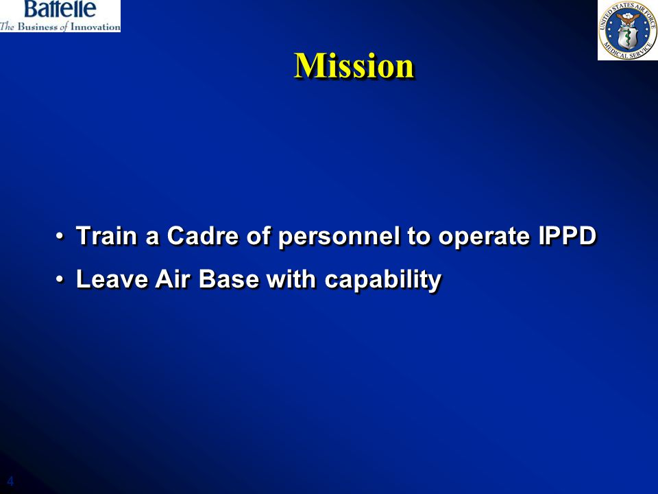 4 MissionMission Train a Cadre of personnel to operate IPPDTrain a Cadre of personnel to operate IPPD Leave Air Base with capabilityLeave Air Base with capability Train a Cadre of personnel to operate IPPDTrain a Cadre of personnel to operate IPPD Leave Air Base with capabilityLeave Air Base with capability