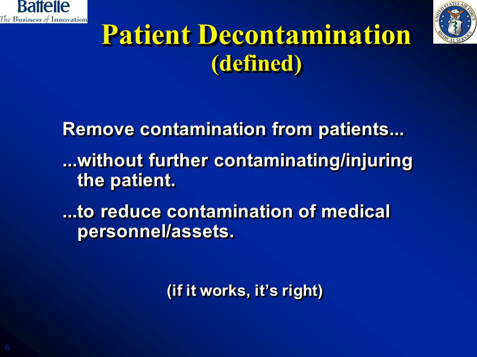 6 Patient Decontamination (defined) Remove contamination from patients......without further contaminating/injuring the patient....to reduce contaminat