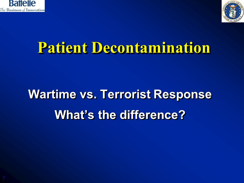 7 Patient Decontamination Wartime vs. Terrorist Response What's the difference? Wartime vs. Terrorist Response What's the difference?