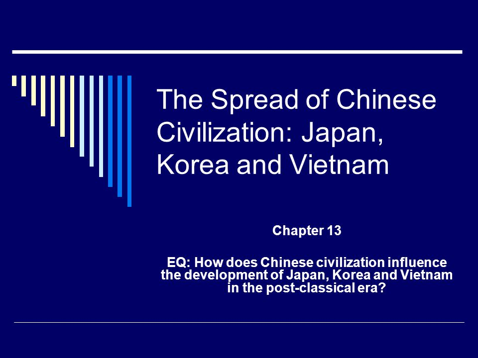 The Spread of Chinese Civilization: Japan, Korea and Vietnam Chapter 13 EQ: How does Chinese civilization influence the development of Japan, Korea an