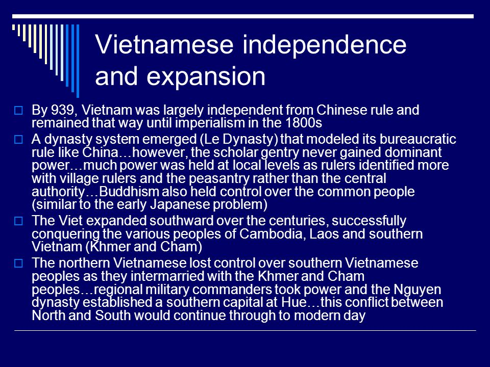Vietnamese independence and expansion  By 939, Vietnam was largely independent from Chinese rule and remained that way until imperialism in the 1800s