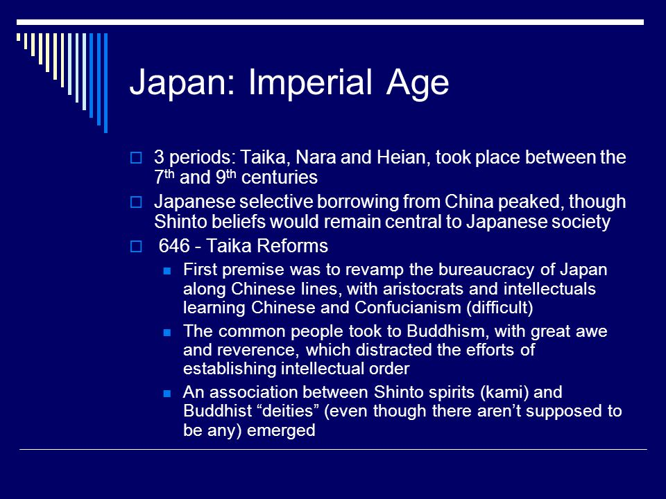 Japan: Imperial Age  3 periods: Taika, Nara and Heian, took place between the 7 th and 9 th centuries  Japanese selective borrowing from China peake