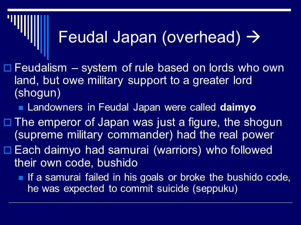 Results of Feudalism  Chinese influenced waned with imperial power…by 838 CE Japan discontinued political contact with Tang China  Japan would be plunged into a long age of civil war…fighting amongst daimyo and the warrior families (Fujiwara, Minamoto, Tara, Hojo, Tachibana) supporting Heian…the Genpei wars of the late 12 th C resulted in the Minamoto family winning and establishing a military government (bakufu)…the ending results of these civil wars was a military dictatorship known as the Shogunate  Japan would spend the next 1000+ years controlled by 3 major military Shogunates (Kamakura, Ashikaga, and Tokugawa) with most of the earlier Shogunates plagued by constant warfare