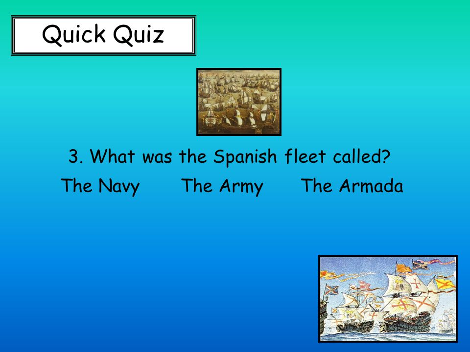 Quick Quiz 3. What was the Spanish fleet called The NavyThe ArmyThe Armada