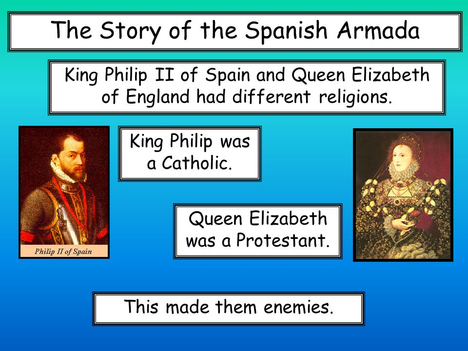 The Story of the Spanish Armada King Philip II of Spain and Queen Elizabeth of England had different religions.