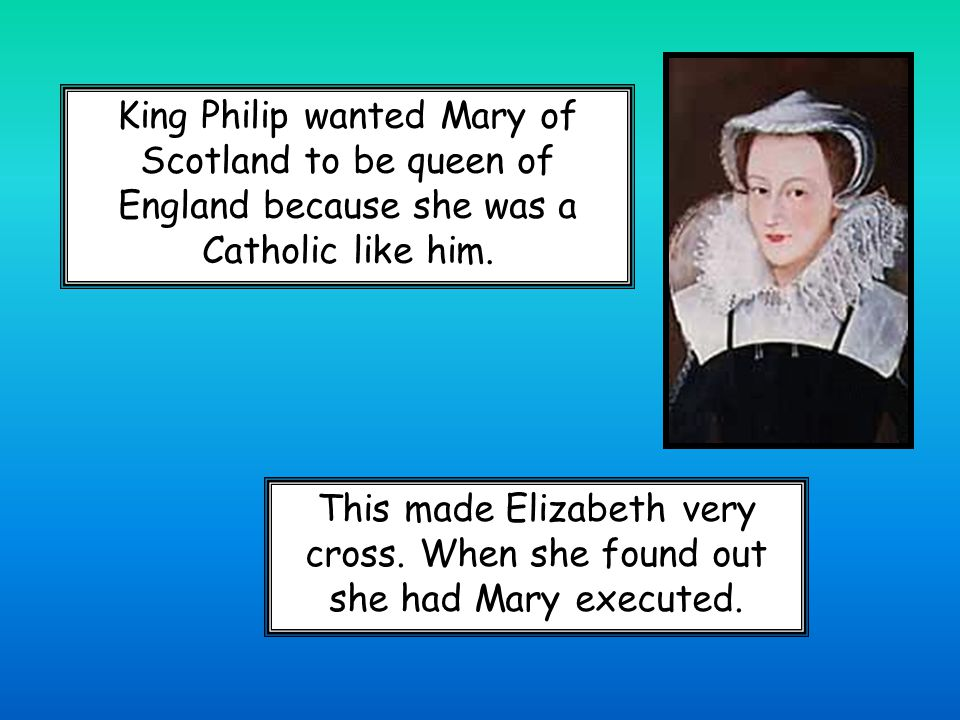 King Philip wanted Mary of Scotland to be queen of England because she was a Catholic like him.