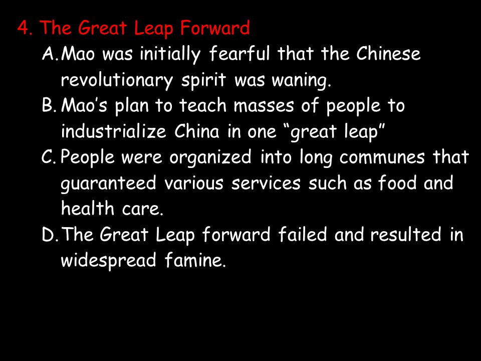4. The Great Leap Forward A.Mao was initially fearful that the Chinese revolutionary spirit was waning. B.Mao's plan to teach masses of people to indu