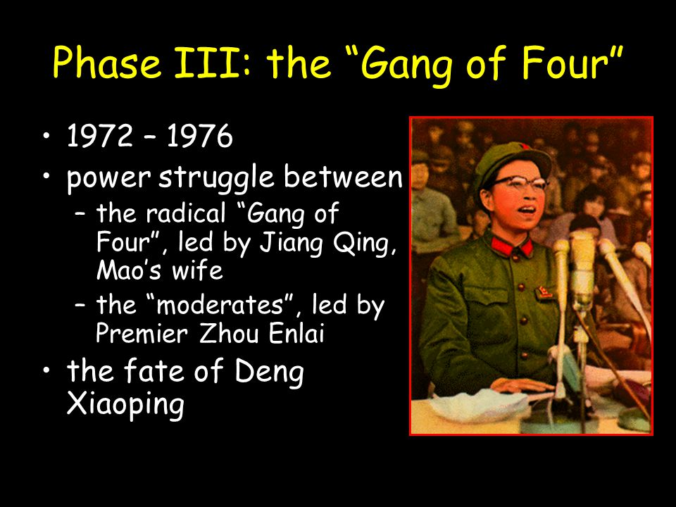"""Phase III: the """"Gang of Four"""" 1972 – 1976 power struggle between –the radical """"Gang of Four"""", led by Jiang Qing, Mao's wife –the """"moderates"""", led by P"""