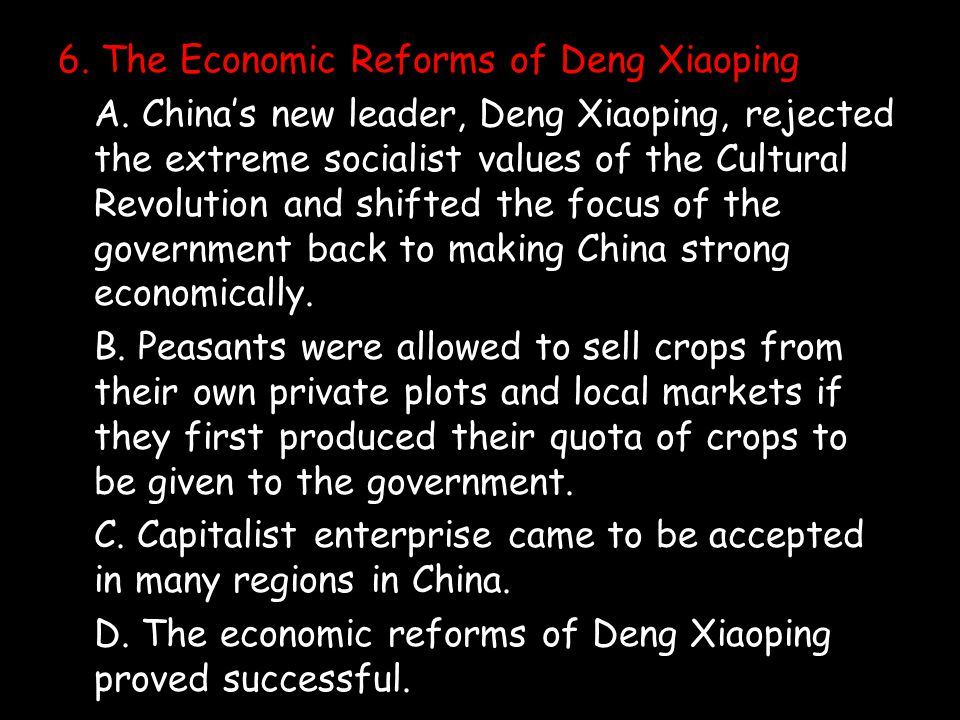 6. The Economic Reforms of Deng Xiaoping A. China's new leader, Deng Xiaoping, rejected the extreme socialist values of the Cultural Revolution and sh