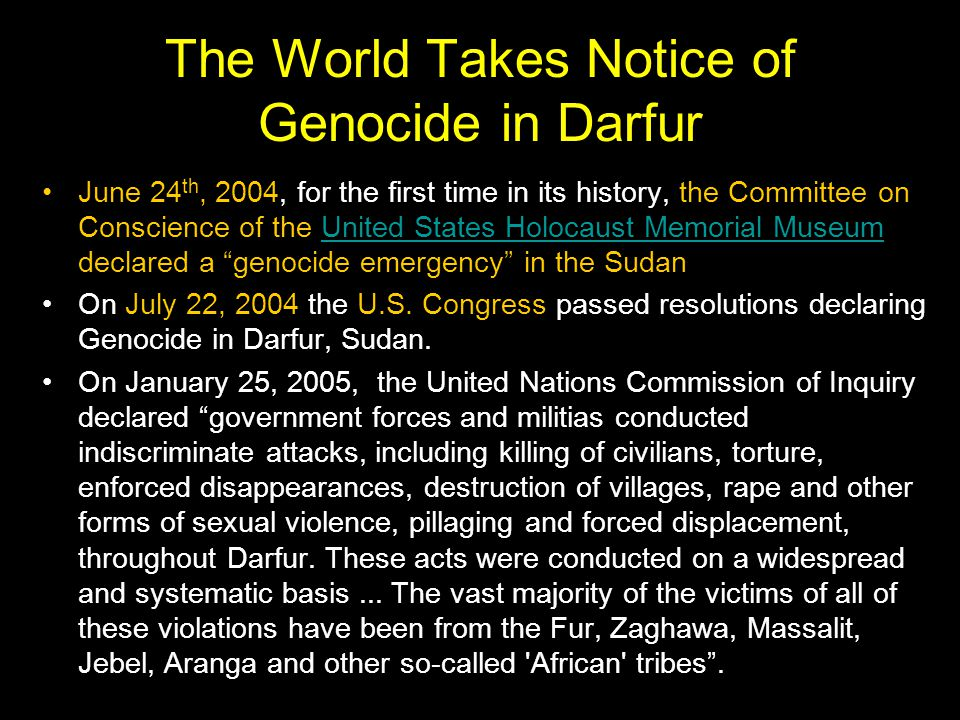 The World Takes Notice of Genocide in Darfur June 24 th, 2004, for the first time in its history, the Committee on Conscience of the United States Holocaust Memorial Museum declared a genocide emergency in the SudanUnited States Holocaust Memorial Museum On July 22, 2004 the U.S.