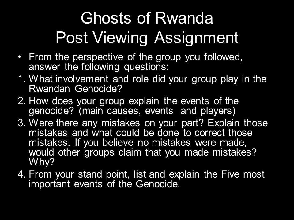 Ghosts of Rwanda Post Viewing Assignment From the perspective of the group you followed, answer the following questions: 1.What involvement and role did your group play in the Rwandan Genocide.