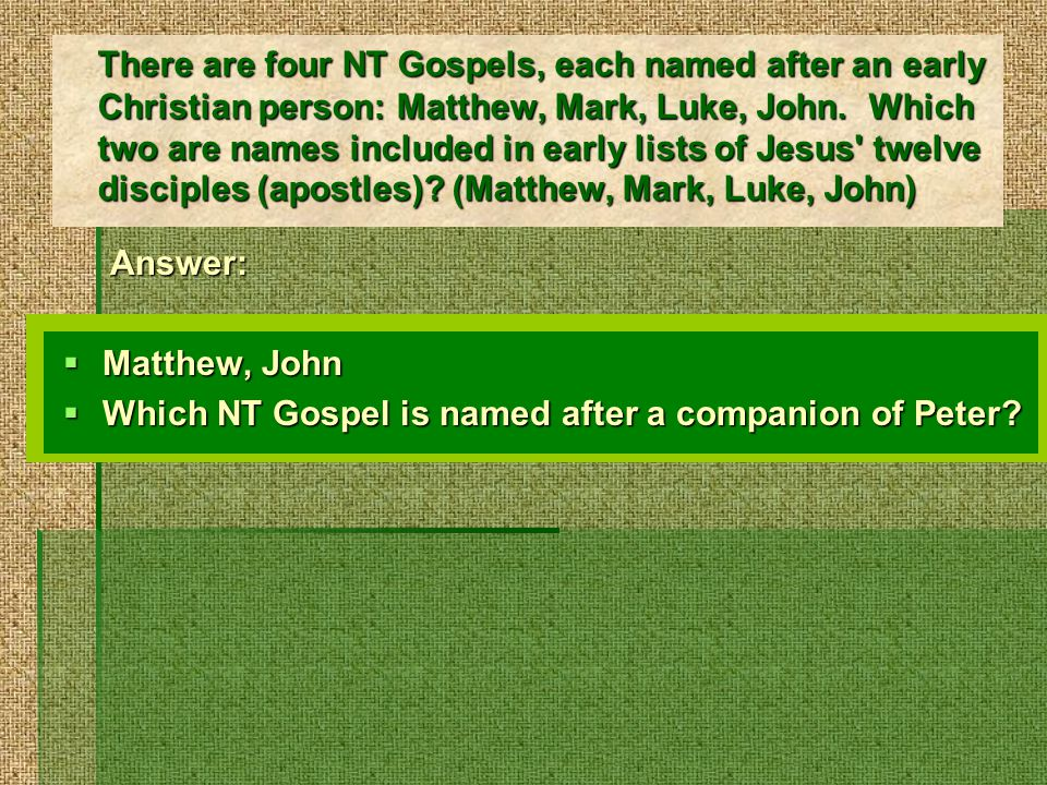There are four NT Gospels, each named after an early Christian person: Matthew, Mark, Luke, John.