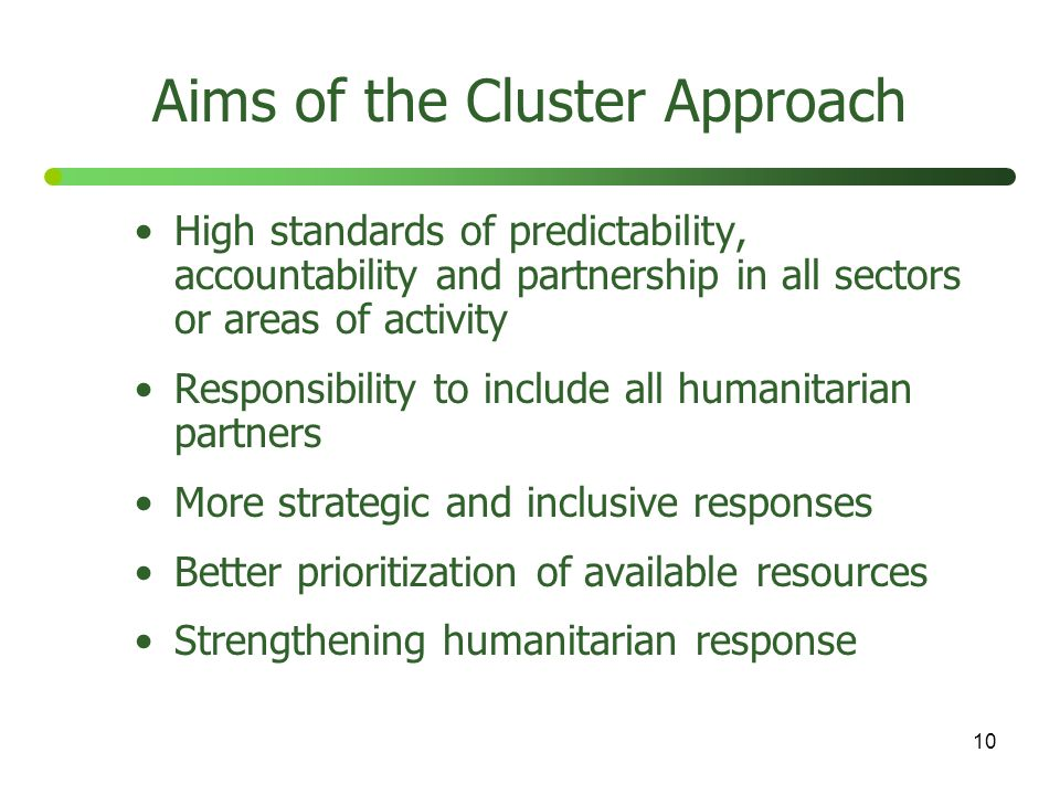 10 Aims of the Cluster Approach High standards of predictability, accountability and partnership in all sectors or areas of activity Responsibility to