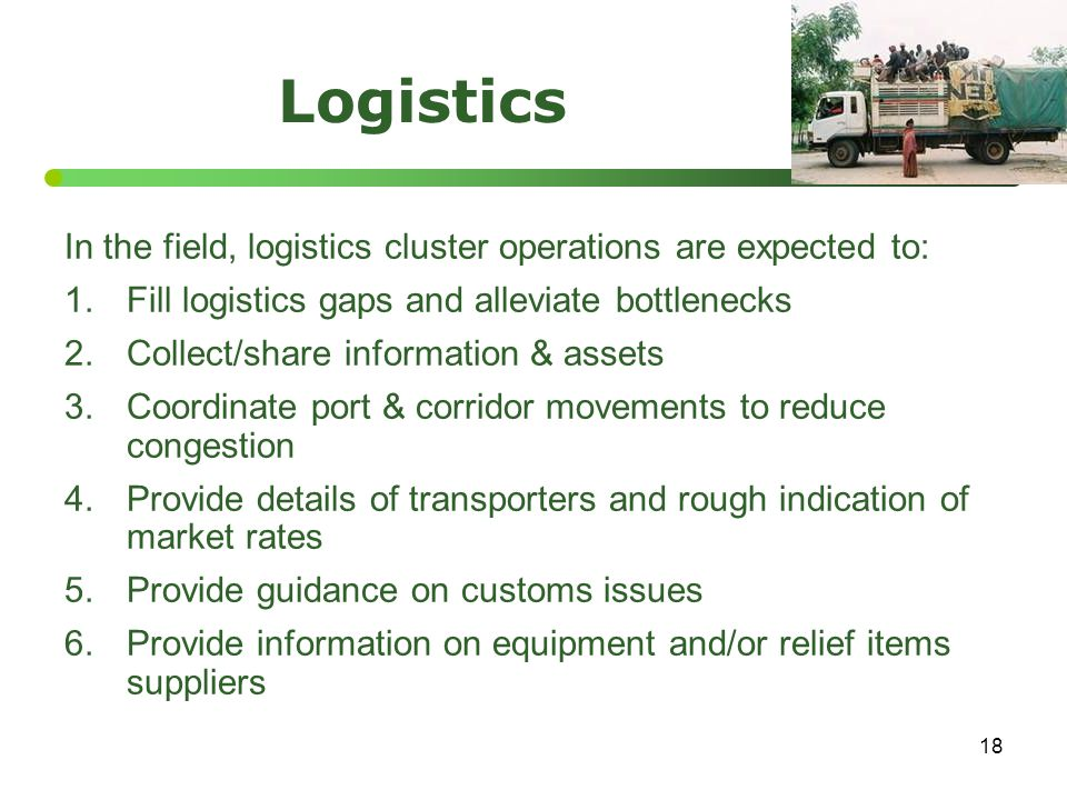 18 Logistics In the field, logistics cluster operations are expected to: 1.Fill logistics gaps and alleviate bottlenecks 2.Collect/share information &
