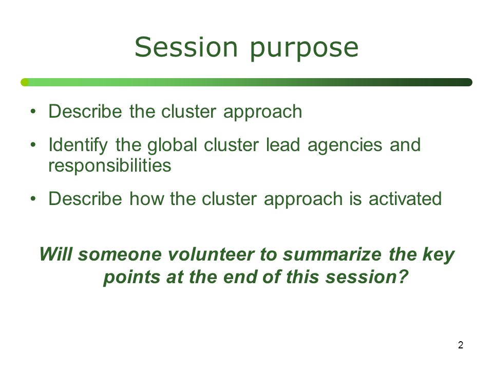 2 Session purpose Describe the cluster approach Identify the global cluster lead agencies and responsibilities Describe how the cluster approach is ac