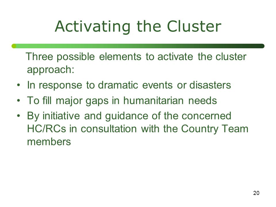 20 Activating the Cluster Three possible elements to activate the cluster approach: In response to dramatic events or disasters To fill major gaps in