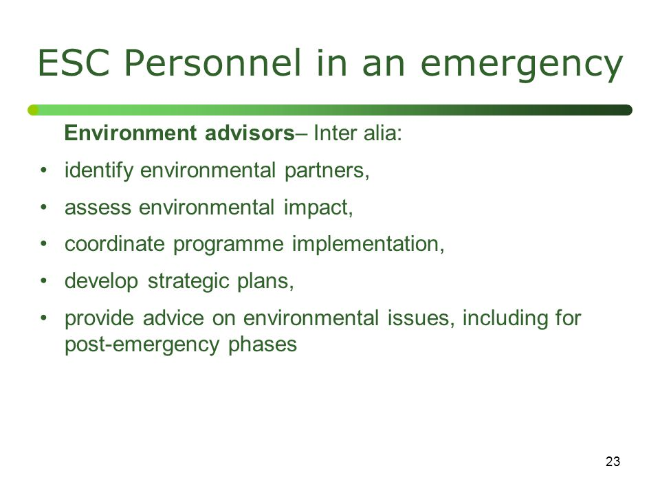 23 ESC Personnel in an emergency Environment advisors– Inter alia: identify environmental partners, assess environmental impact, coordinate programme