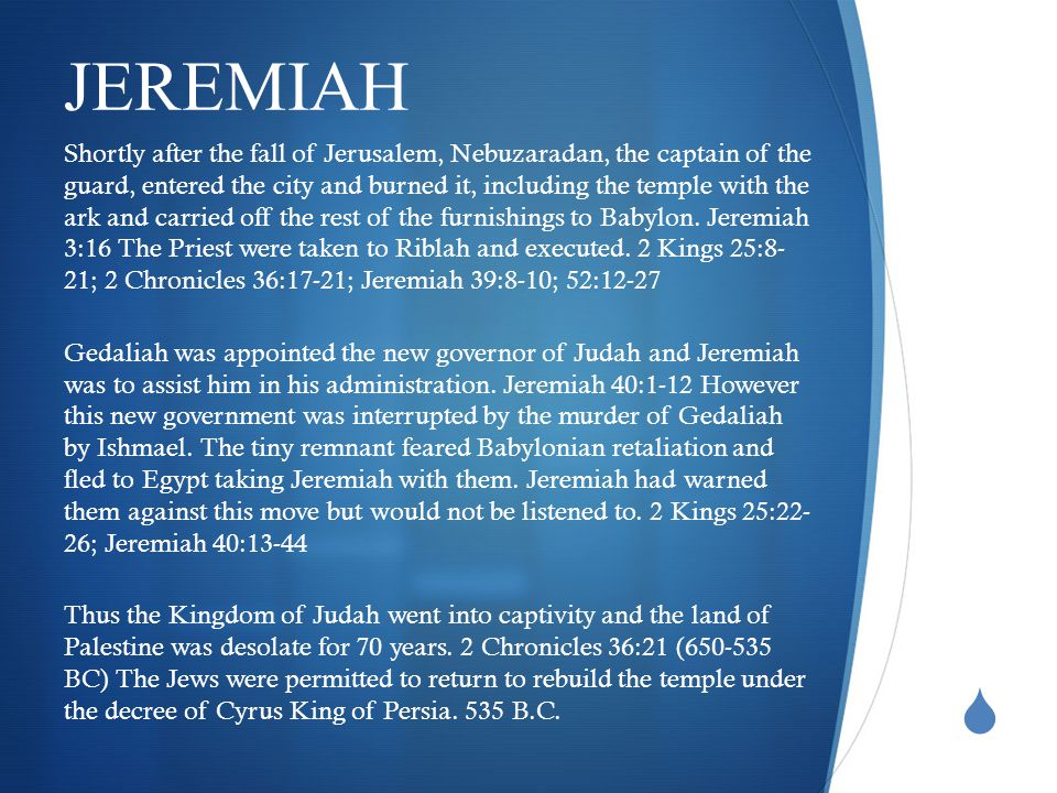  JEREMIAH Shortly after the fall of Jerusalem, Nebuzaradan, the captain of the guard, entered the city and burned it, including the temple with the ark and carried off the rest of the furnishings to Babylon.
