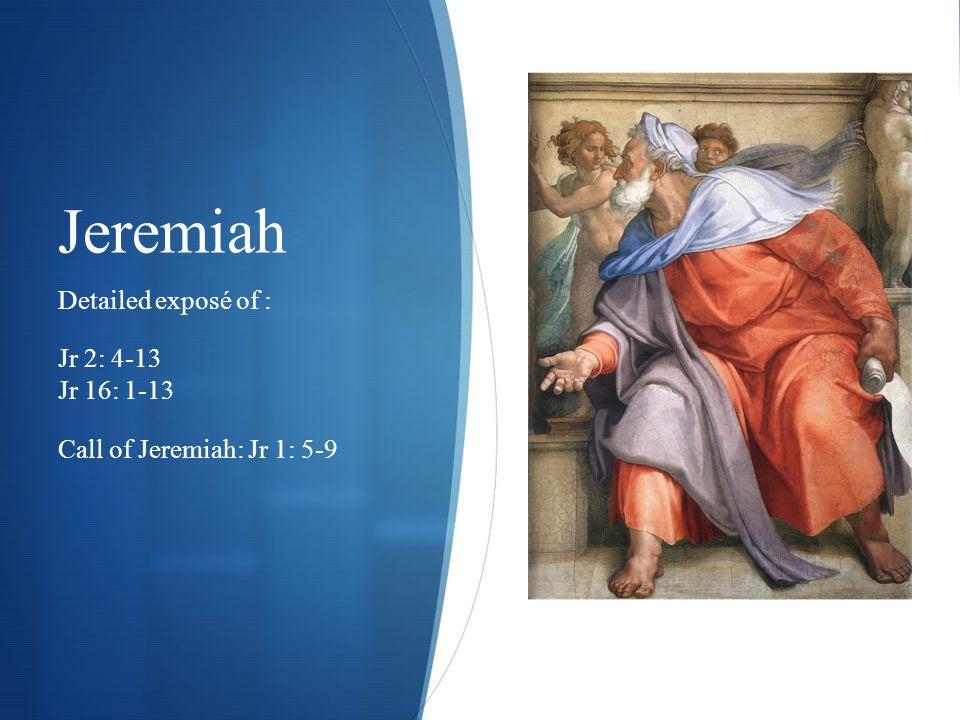 Jeremiah Detailed exposé of : Jr 2: 4-13 Jr 16: 1-13 Call of Jeremiah: Jr 1: 5-9