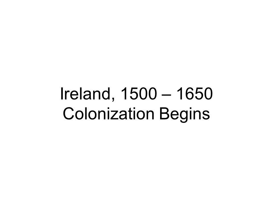 Ireland, 1500 – 1650 Colonization Begins