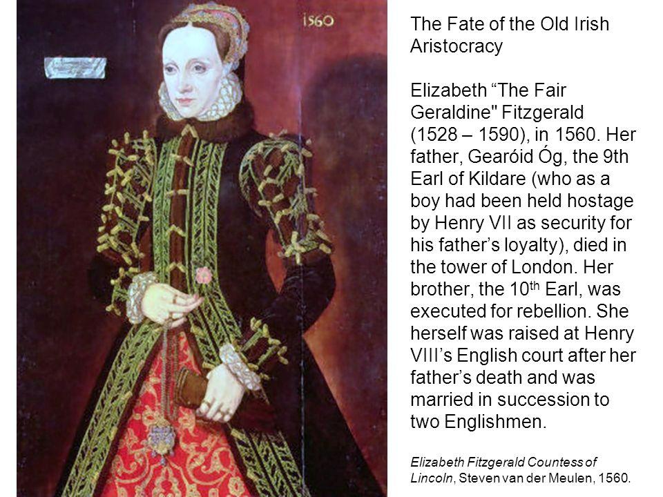 The Fate of the Old Irish Aristocracy Elizabeth The Fair Geraldine Fitzgerald (1528 – 1590), in 1560.