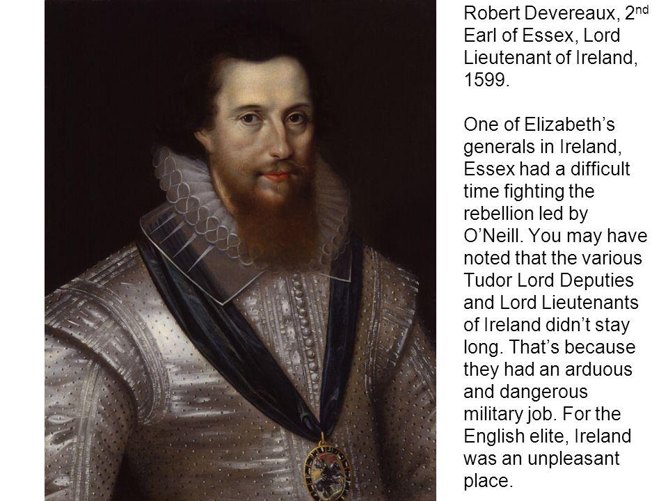 Robert Devereaux, 2 nd Earl of Essex, Lord Lieutenant of Ireland, 1599.