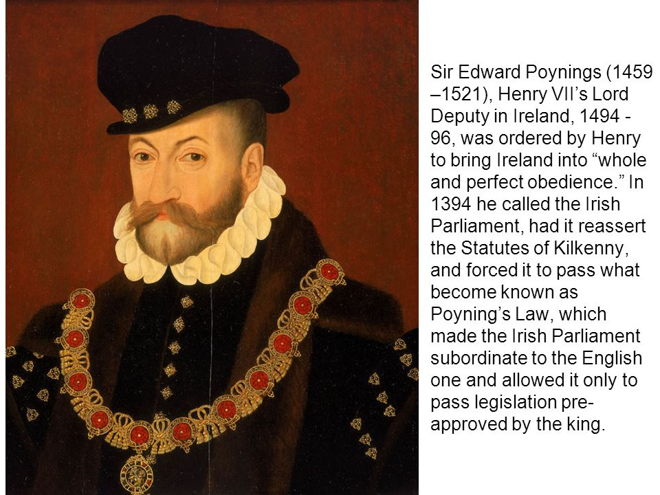 Sir Edward Poynings (1459 –1521), Henry VII's Lord Deputy in Ireland, 1494 - 96, was ordered by Henry to bring Ireland into whole and perfect obedience. In 1394 he called the Irish Parliament, had it reassert the Statutes of Kilkenny, and forced it to pass what become known as Poyning's Law, which made the Irish Parliament subordinate to the English one and allowed it only to pass legislation pre- approved by the king.