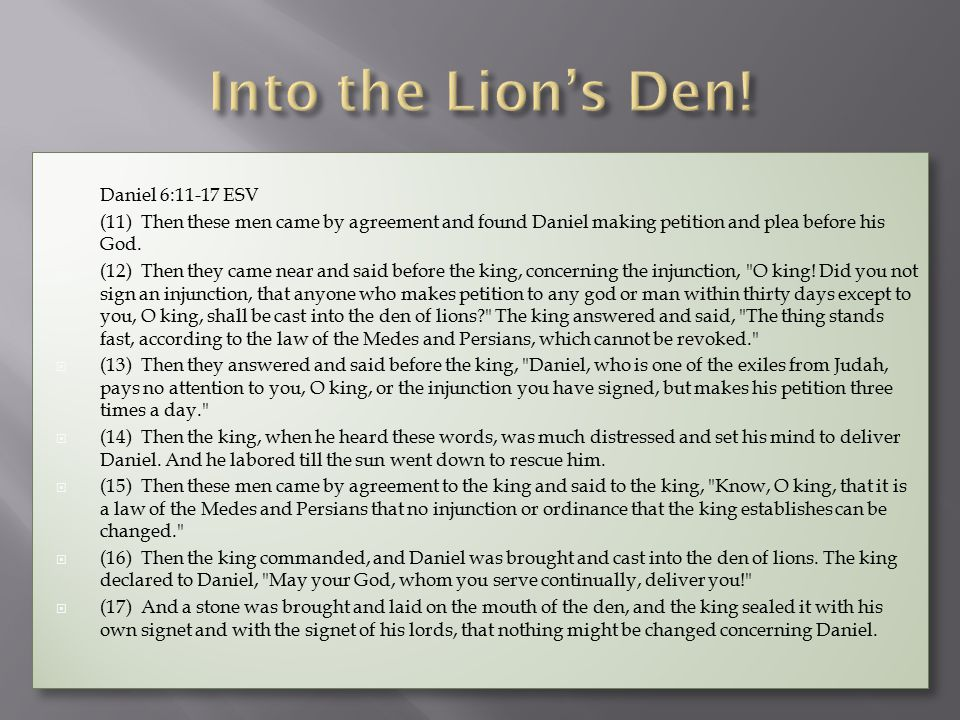  Daniel 6:11-17 ESV  (11) Then these men came by agreement and found Daniel making petition and plea before his God.