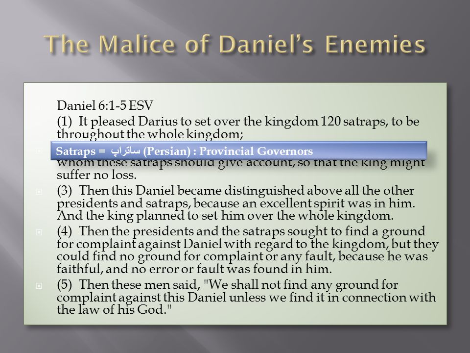  Daniel 6:1-5 ESV  (1) It pleased Darius to set over the kingdom 120 satraps, to be throughout the whole kingdom;  (2) and over them three presidents, of whom Daniel was one, to whom these satraps should give account, so that the king might suffer no loss.