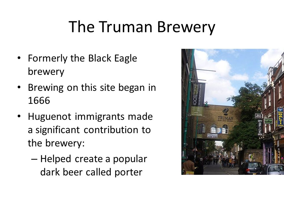 The Truman Brewery Formerly the Black Eagle brewery Brewing on this site began in 1666 Huguenot immigrants made a significant contribution to the brewery: – Helped create a popular dark beer called porter