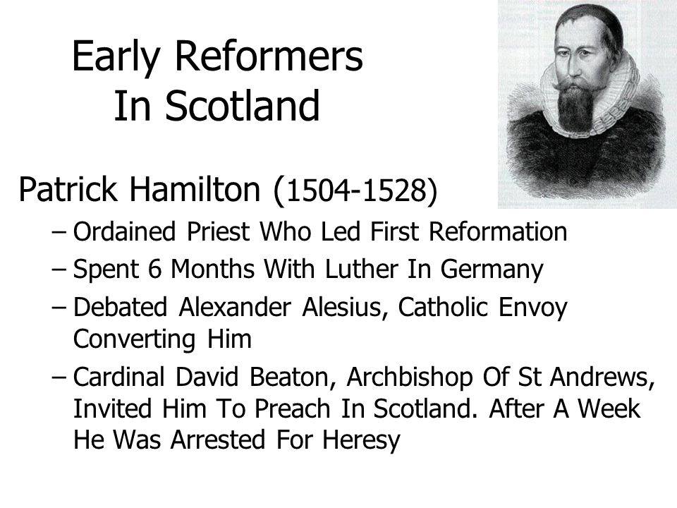 Early Reformers In Scotland Patrick Hamilton ( 1504-1528) –Ordained Priest Who Led First Reformation –Spent 6 Months With Luther In Germany –Debated Alexander Alesius, Catholic Envoy Converting Him –Cardinal David Beaton, Archbishop Of St Andrews, Invited Him To Preach In Scotland.
