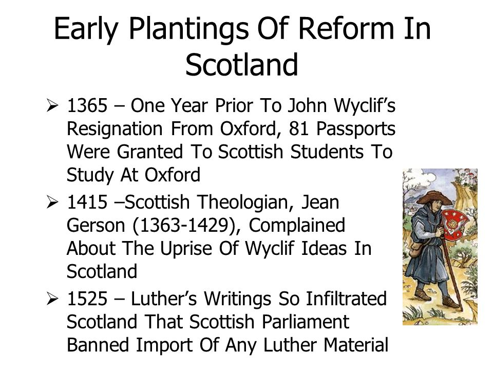 Early Plantings Of Reform In Scotland  1365 – One Year Prior To John Wyclif's Resignation From Oxford, 81 Passports Were Granted To Scottish Students To Study At Oxford  1415 –Scottish Theologian, Jean Gerson (1363-1429), Complained About The Uprise Of Wyclif Ideas In Scotland  1525 – Luther's Writings So Infiltrated Scotland That Scottish Parliament Banned Import Of Any Luther Material