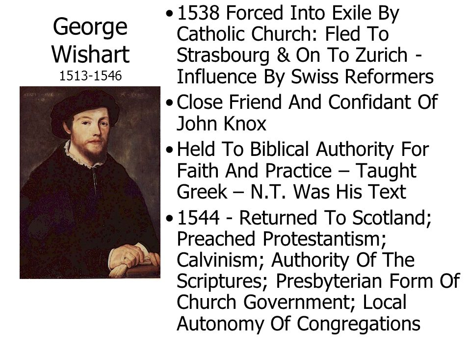 George Wishart 1513-1546 1538 Forced Into Exile By Catholic Church: Fled To Strasbourg & On To Zurich - Influence By Swiss Reformers Close Friend And Confidant Of John Knox Held To Biblical Authority For Faith And Practice – Taught Greek – N.T.