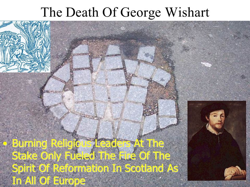 The Death Of George Wishart Burning Religious Leaders At The Stake Only Fueled The Fire Of The Spirit Of Reformation In Scotland As In All Of EuropeBurning Religious Leaders At The Stake Only Fueled The Fire Of The Spirit Of Reformation In Scotland As In All Of Europe