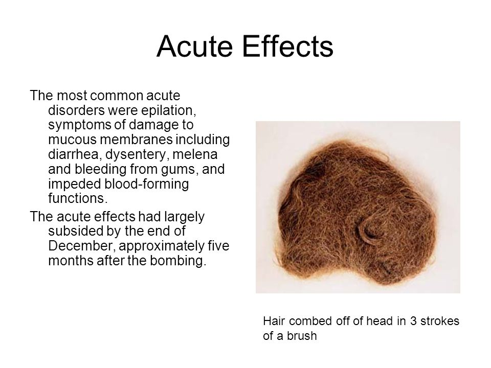 Acute Effects The most common acute disorders were epilation, symptoms of damage to mucous membranes including diarrhea, dysentery, melena and bleedin