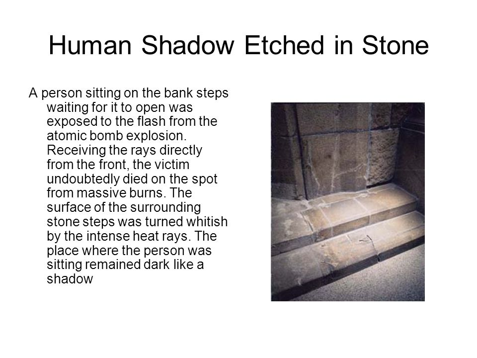 Human Shadow Etched in Stone A person sitting on the bank steps waiting for it to open was exposed to the flash from the atomic bomb explosion. Receiv