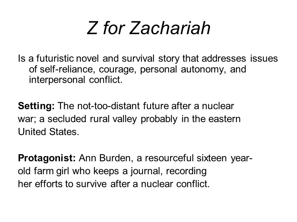 Z for Zachariah Is a futuristic novel and survival story that addresses issues of self-reliance, courage, personal autonomy, and interpersonal conflic