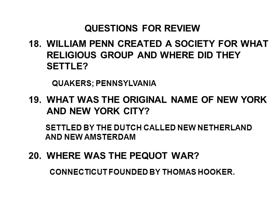 18. WILLIAM PENN CREATED A SOCIETY FOR WHAT RELIGIOUS GROUP AND WHERE DID THEY SETTLE? 19. WHAT WAS THE ORIGINAL NAME OF NEW YORK AND NEW YORK CITY? 2