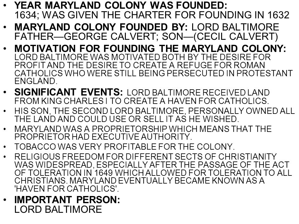 YEAR MARYLAND COLONY WAS FOUNDED: 1634; WAS GIVEN THE CHARTER FOR FOUNDING IN 1632 MARYLAND COLONY FOUNDED BY: LORD BALTIMORE FATHER—GEORGE CALVERT; S
