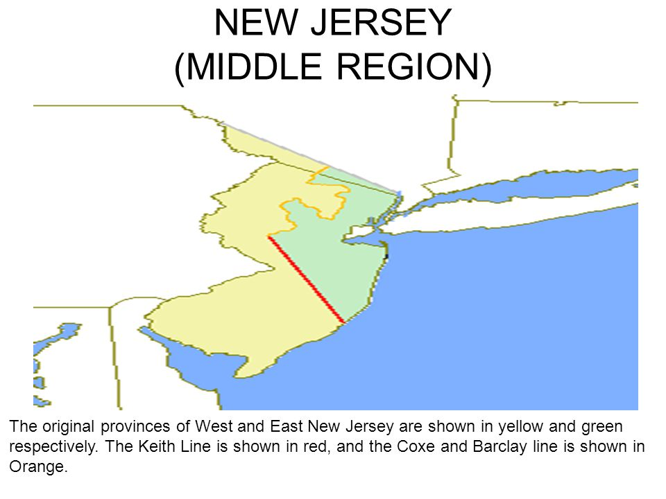 NEW JERSEY (MIDDLE REGION) The original provinces of West and East New Jersey are shown in yellow and green respectively. The Keith Line is shown in r