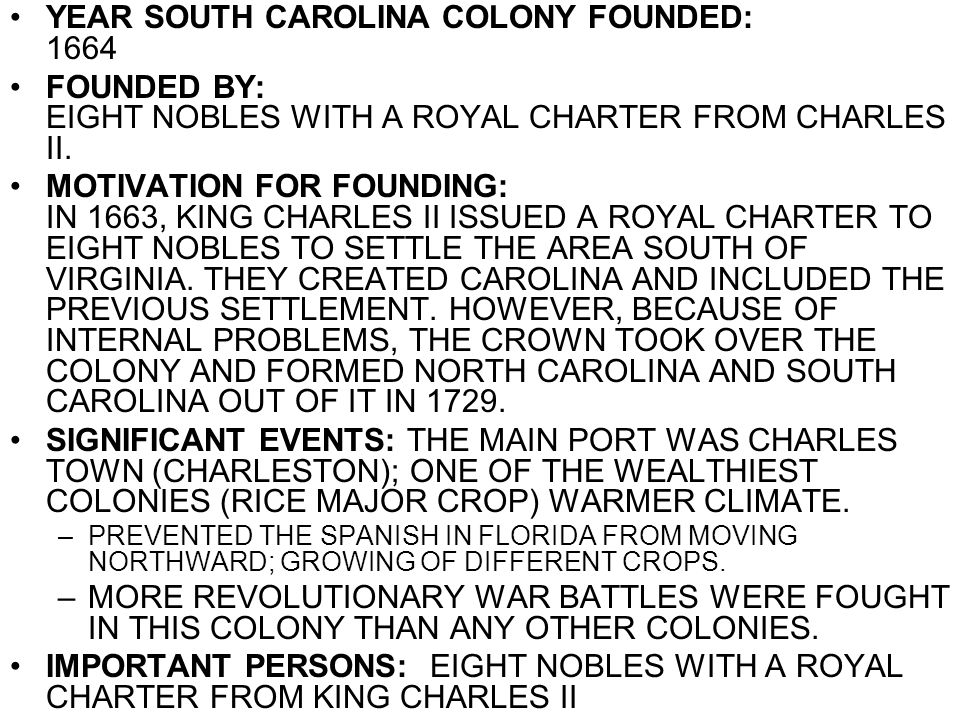 YEAR SOUTH CAROLINA COLONY FOUNDED: 1664 FOUNDED BY: EIGHT NOBLES WITH A ROYAL CHARTER FROM CHARLES II. MOTIVATION FOR FOUNDING: IN 1663, KING CHARLES