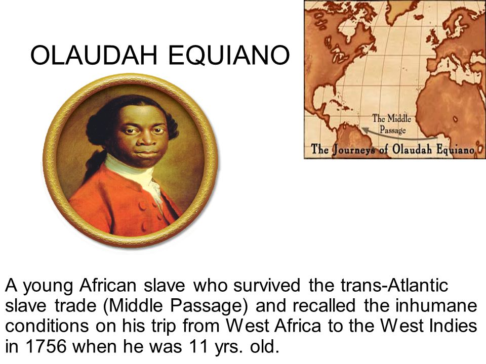 OLAUDAH EQUIANO A young African slave who survived the trans-Atlantic slave trade (Middle Passage) and recalled the inhumane conditions on his trip fr