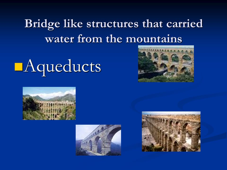 Bridge like structures that carried water from the mountains Aqueducts Aqueducts