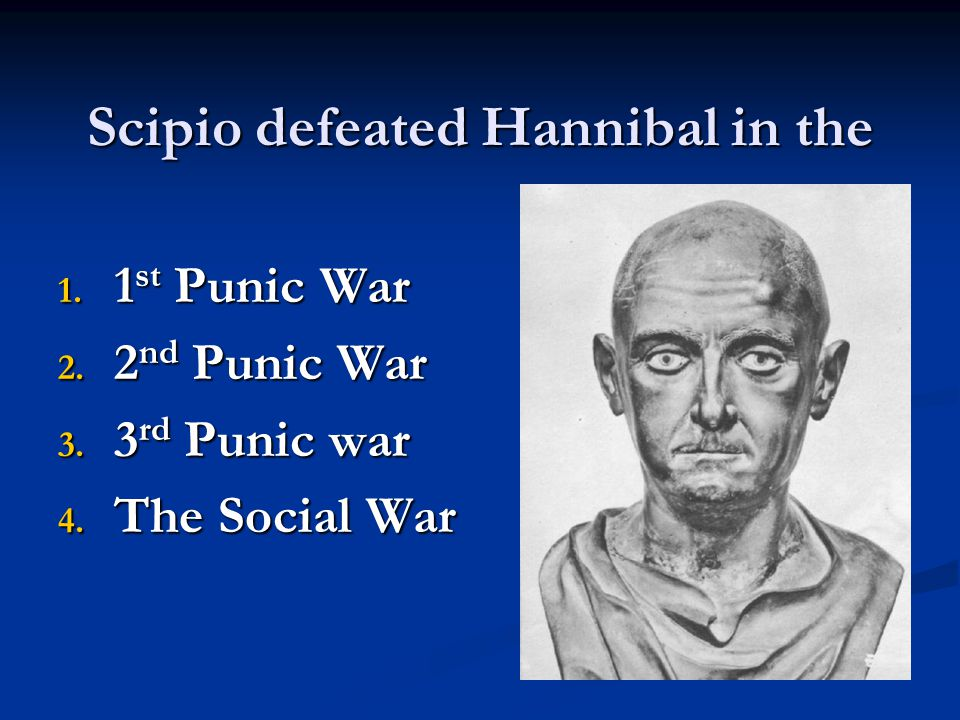 Scipio defeated Hannibal in the 1.1 st Punic War 2.