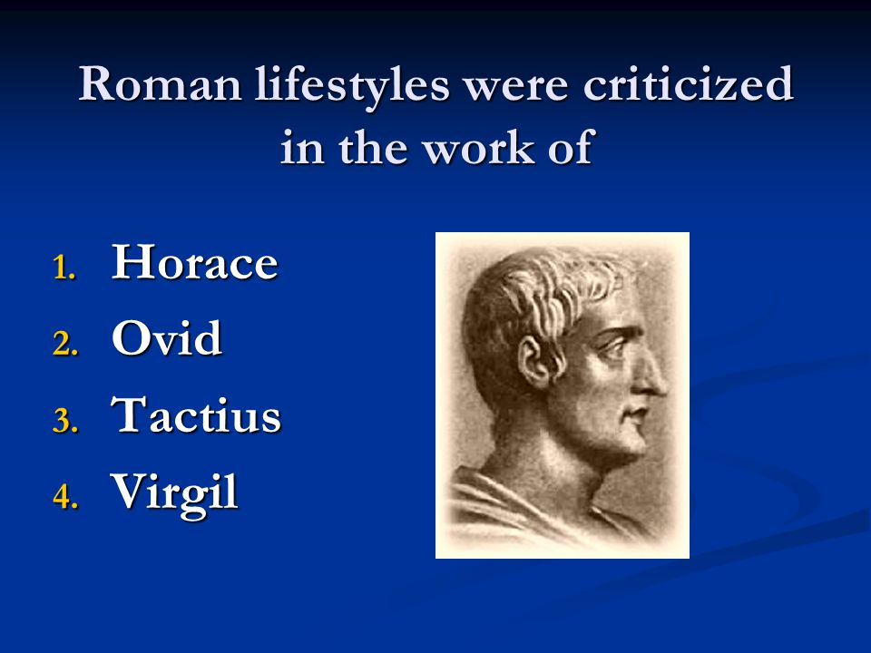 Roman lifestyles were criticized in the work of 1. H orace 2. O vid 3. T actius 4. V irgil
